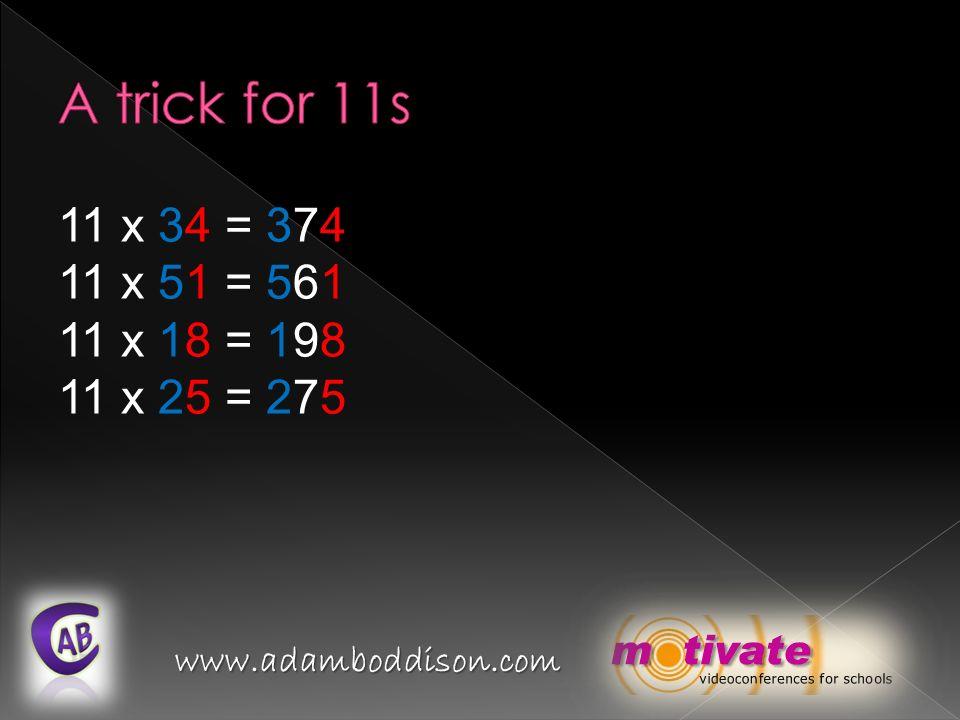 www.adamboddison.com 11 x 34 = 11 x 51 = 11 x 18 = 11 x 25 = 374561198275374561198275