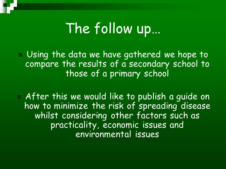The follow up… Using the data we have gathered we hope to compare the results of a secondary school to those of a primary school After this we would like to publish a guide on how to minimize the risk of spreading disease whilst considering other factors such as practicality, economic issues and environmental issues