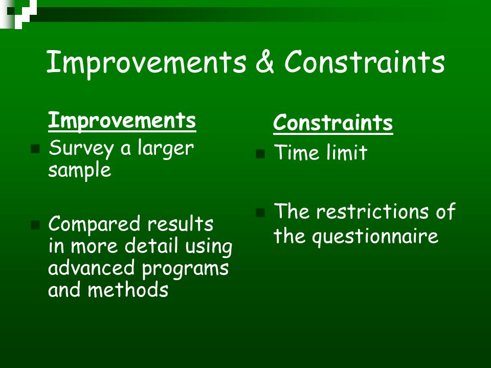 Improvements & Constraints Improvements Survey a larger sample Compared results in more detail using advanced programs and methods Constraints Time limit The restrictions of the questionnaire