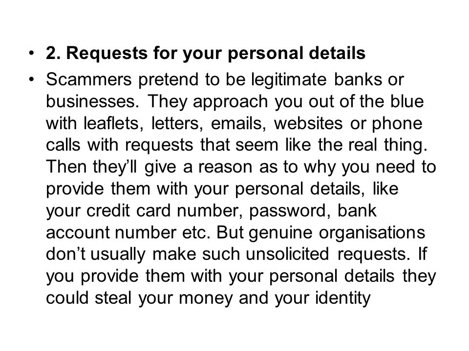 2. Requests for your personal details Scammers pretend to be legitimate banks or businesses.
