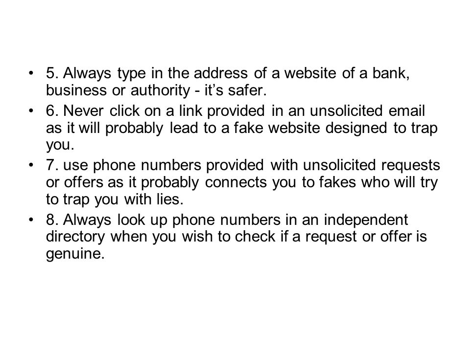 5. Always type in the address of a website of a bank, business or authority - its safer.
