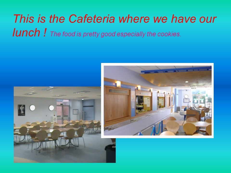 This is the Cafeteria where we have our lunch ! The food is pretty good especially the cookies.