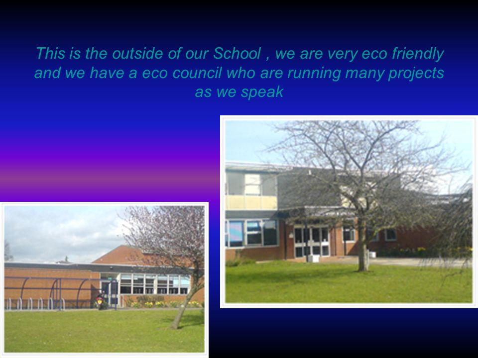 This is the outside of our School, we are very eco friendly and we have a eco council who are running many projects as we speak