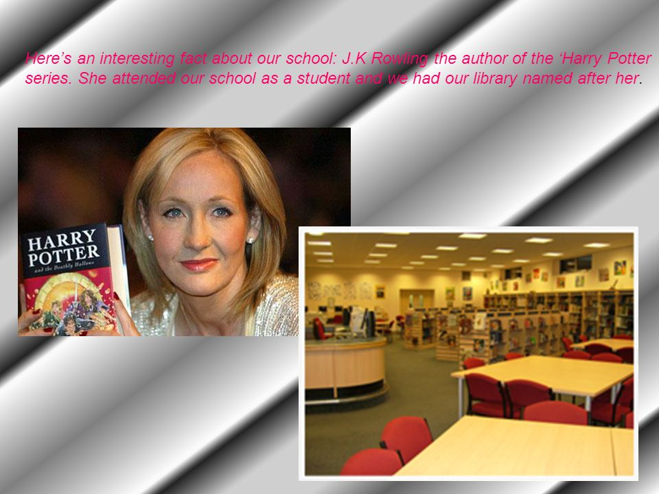 Heres an interesting fact about our school: J.K Rowling the author of the Harry Potter series.