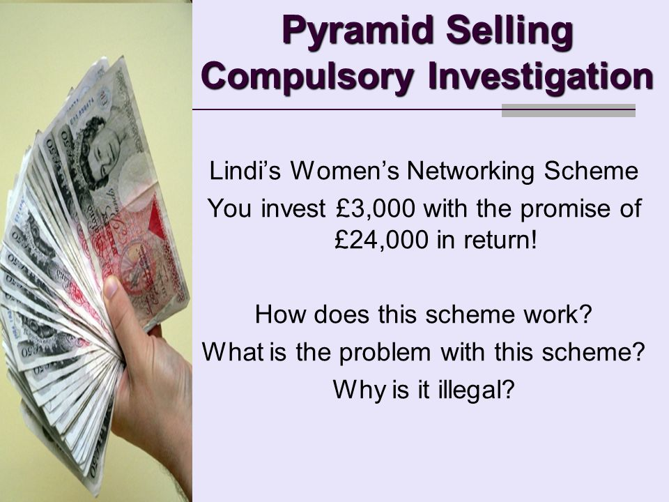 Pyramid Selling Compulsory Investigation Lindis Womens Networking Scheme You invest £3,000 with the promise of £24,000 in return.