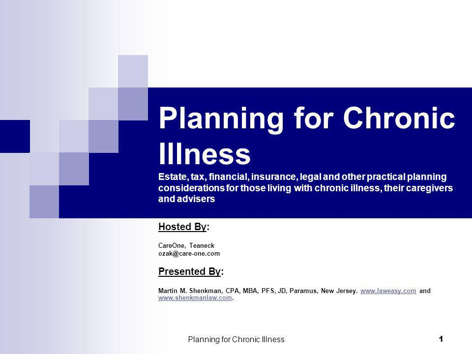Planning for Chronic Illness 1 Planning for Chronic Illness Estate, tax, financial, insurance, legal and other practical planning considerations for those living with chronic illness, their caregivers and advisers Hosted By: CareOne, Teaneck Presented By: Martin M.