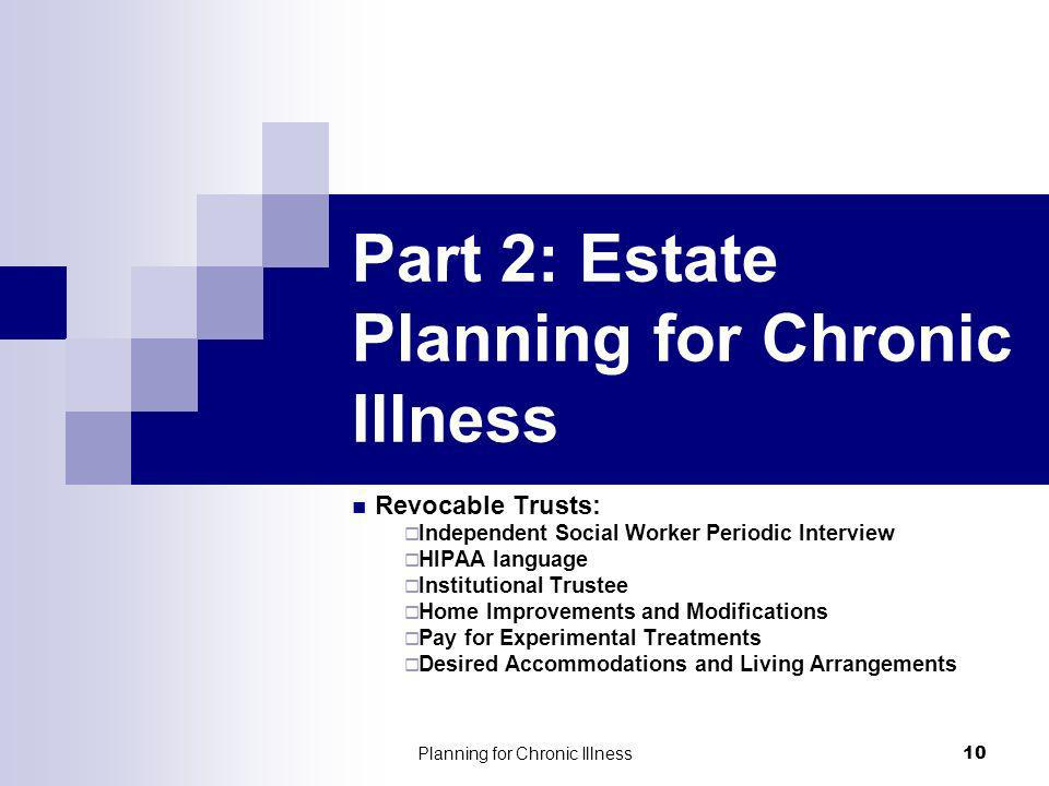 Planning for Chronic Illness 10 Part 2: Estate Planning for Chronic Illness Revocable Trusts: Independent Social Worker Periodic Interview HIPAA language Institutional Trustee Home Improvements and Modifications Pay for Experimental Treatments Desired Accommodations and Living Arrangements