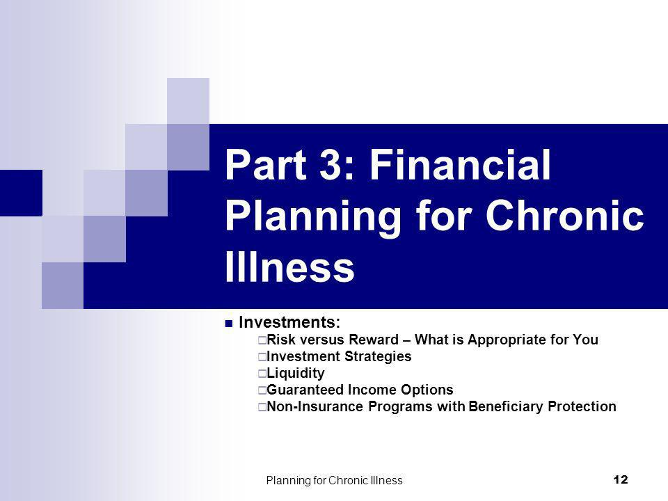 Planning for Chronic Illness 12 Part 3: Financial Planning for Chronic Illness Investments: Risk versus Reward – What is Appropriate for You Investment Strategies Liquidity Guaranteed Income Options Non-Insurance Programs with Beneficiary Protection