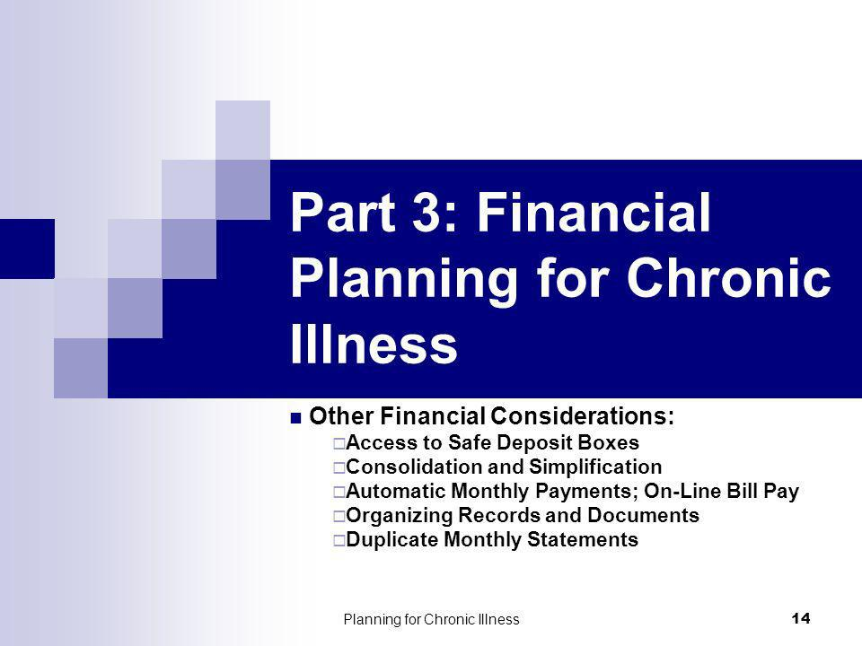 Planning for Chronic Illness 14 Part 3: Financial Planning for Chronic Illness Other Financial Considerations: Access to Safe Deposit Boxes Consolidation and Simplification Automatic Monthly Payments; On-Line Bill Pay Organizing Records and Documents Duplicate Monthly Statements