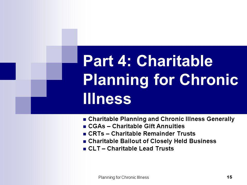 Planning for Chronic Illness 15 Part 4: Charitable Planning for Chronic Illness Charitable Planning and Chronic Illness Generally CGAs – Charitable Gi