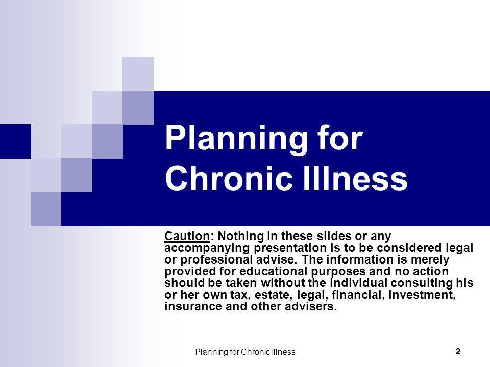 Planning for Chronic Illness 2 Caution: Nothing in these slides or any accompanying presentation is to be considered legal or professional advise. The