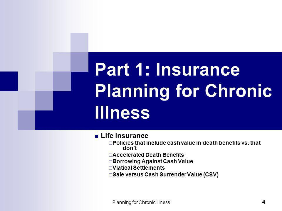 Planning for Chronic Illness 4 Part 1: Insurance Planning for Chronic Illness Life Insurance Policies that include cash value in death benefits vs.