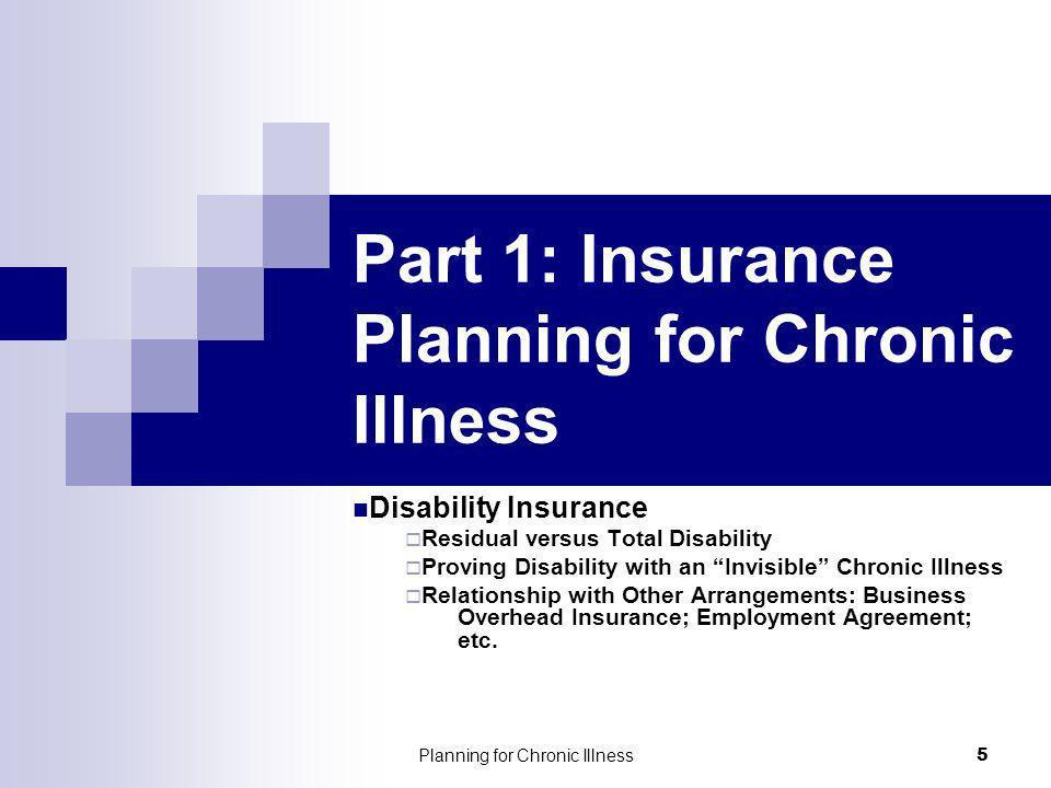 Planning for Chronic Illness 5 Part 1: Insurance Planning for Chronic Illness Disability Insurance Residual versus Total Disability Proving Disability