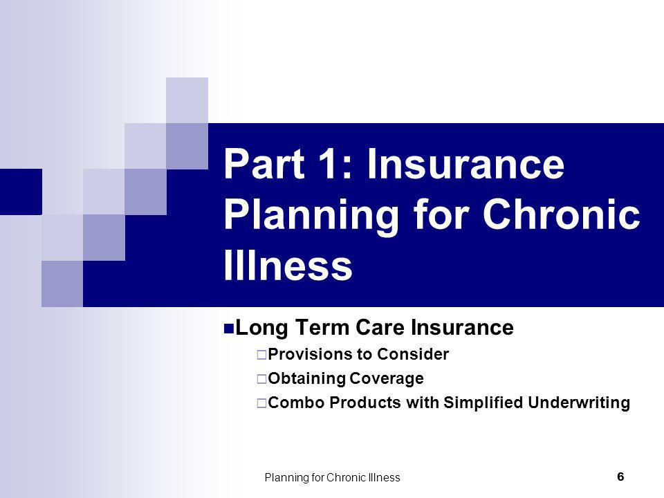 Planning for Chronic Illness 6 Part 1: Insurance Planning for Chronic Illness Long Term Care Insurance Provisions to Consider Obtaining Coverage Combo