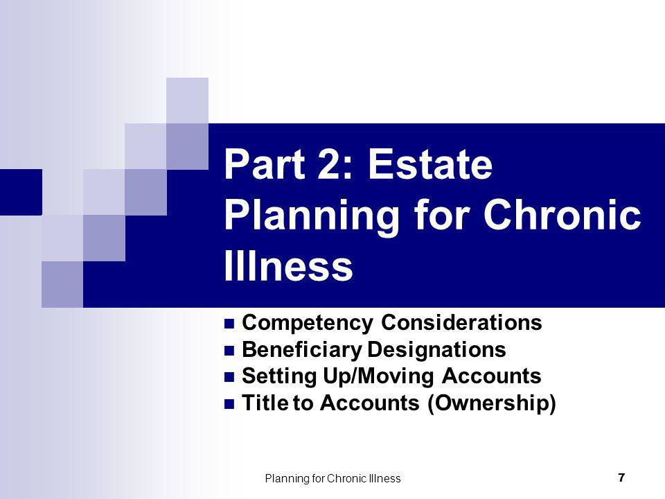 Planning for Chronic Illness 7 Part 2: Estate Planning for Chronic Illness Competency Considerations Beneficiary Designations Setting Up/Moving Accounts Title to Accounts (Ownership)