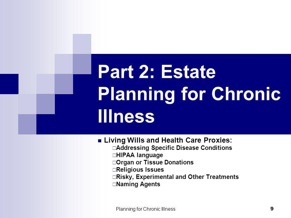 Planning for Chronic Illness 9 Part 2: Estate Planning for Chronic Illness Living Wills and Health Care Proxies: Addressing Specific Disease Conditions HIPAA language Organ or Tissue Donations Religious Issues Risky, Experimental and Other Treatments Naming Agents