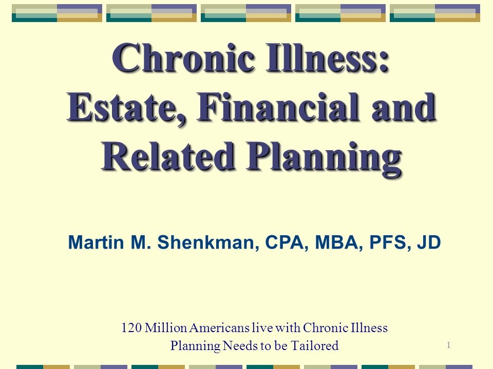 1 Chronic Illness: Estate, Financial and Related Planning 120 Million Americans live with Chronic Illness Planning Needs to be Tailored Martin M. Shen