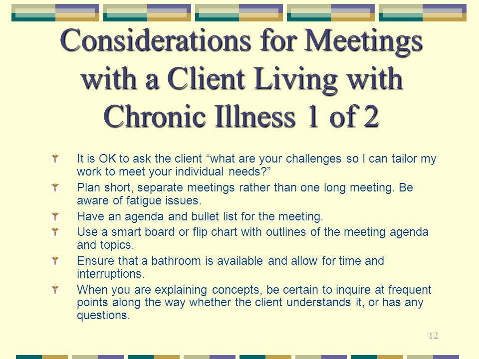 12 Considerations for Meetings with a Client Living with Chronic Illness 1 of 2 It is OK to ask the client what are your challenges so I can tailor my