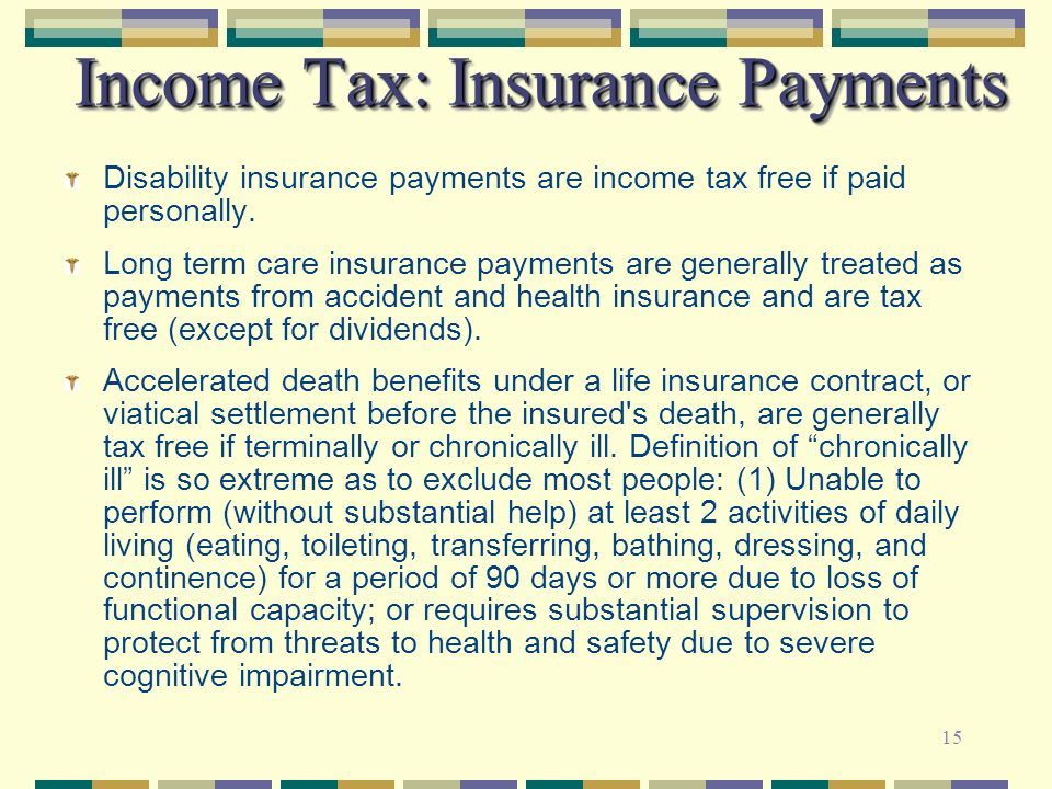 15 Income Tax: Insurance Payments Disability insurance payments are income tax free if paid personally. Long term care insurance payments are generall