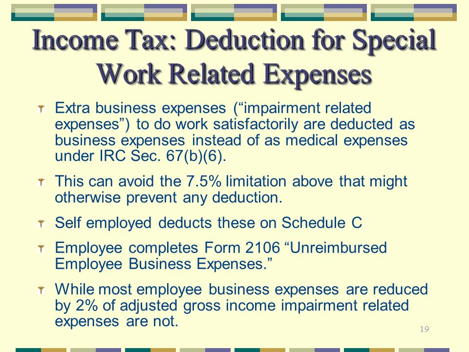 19 Income Tax: Deduction for Special Work Related Expenses Extra business expenses (impairment related expenses) to do work satisfactorily are deducte