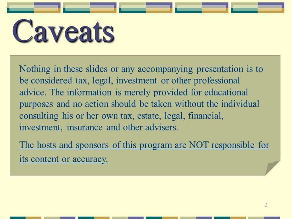 2 CaveatsCaveats Nothing in these slides or any accompanying presentation is to be considered tax, legal, investment or other professional advice. The