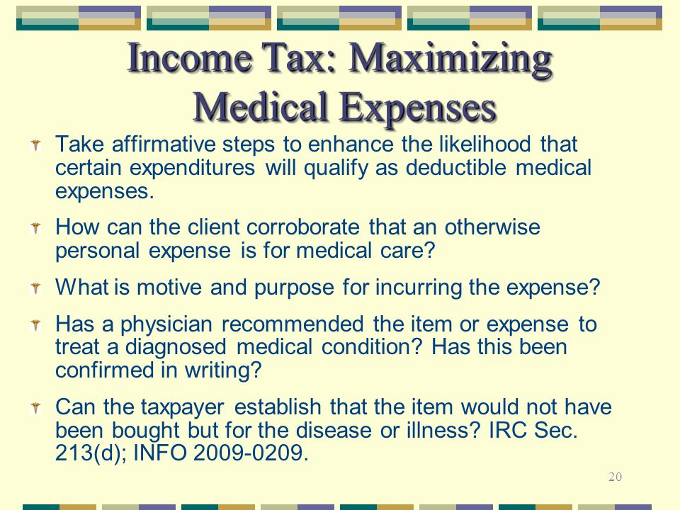 20 Income Tax: Maximizing Medical Expenses Take affirmative steps to enhance the likelihood that certain expenditures will qualify as deductible medic