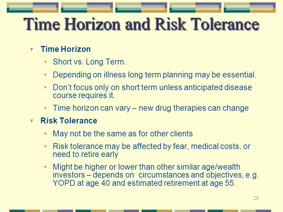 26 Time Horizon and Risk Tolerance Time Horizon Short vs. Long Term. Depending on illness long term planning may be essential. Dont focus only on shor