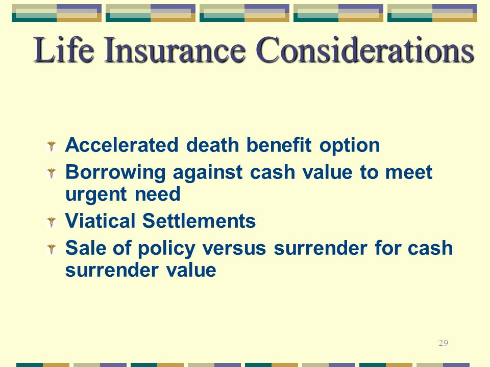 29 Life Insurance Considerations Accelerated death benefit option Borrowing against cash value to meet urgent need Viatical Settlements Sale of policy