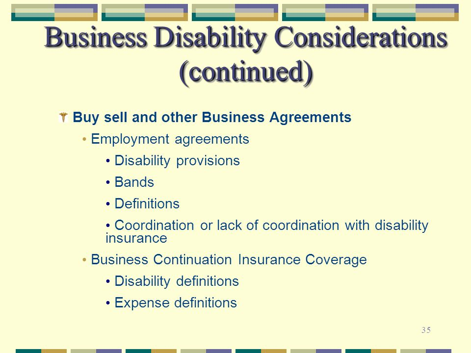 35 Business Disability Considerations (continued) Buy sell and other Business Agreements Employment agreements Disability provisions Bands Definitions