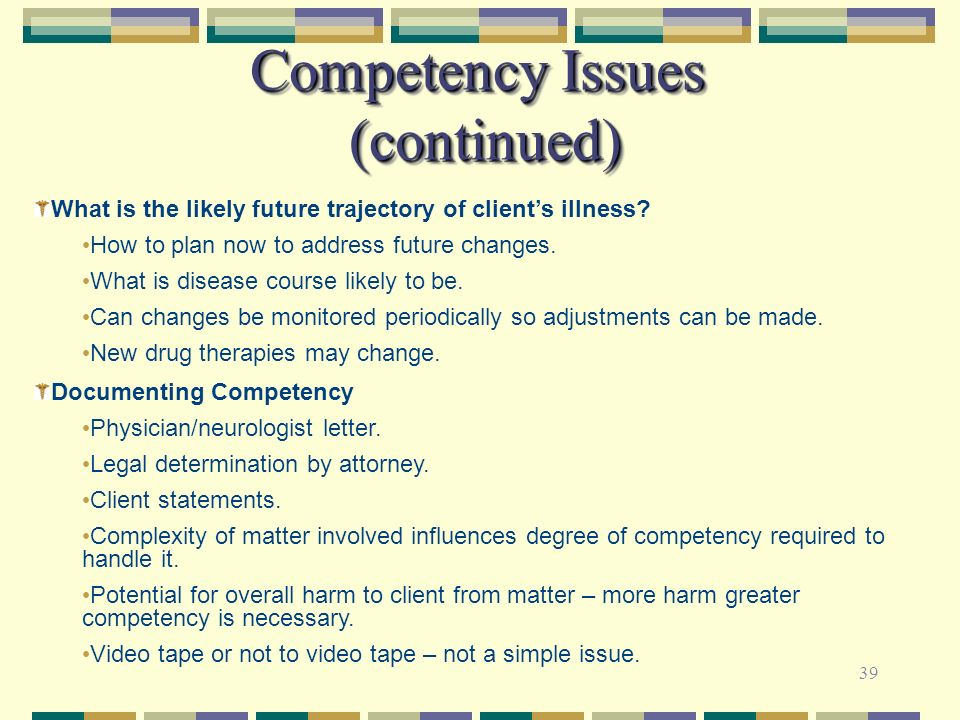 39 Competency Issues (continued) What is the likely future trajectory of clients illness? How to plan now to address future changes. What is disease c