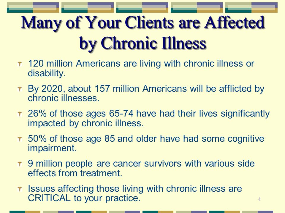 4 Many of Your Clients are Affected by Chronic Illness 120 million Americans are living with chronic illness or disability. By 2020, about 157 million