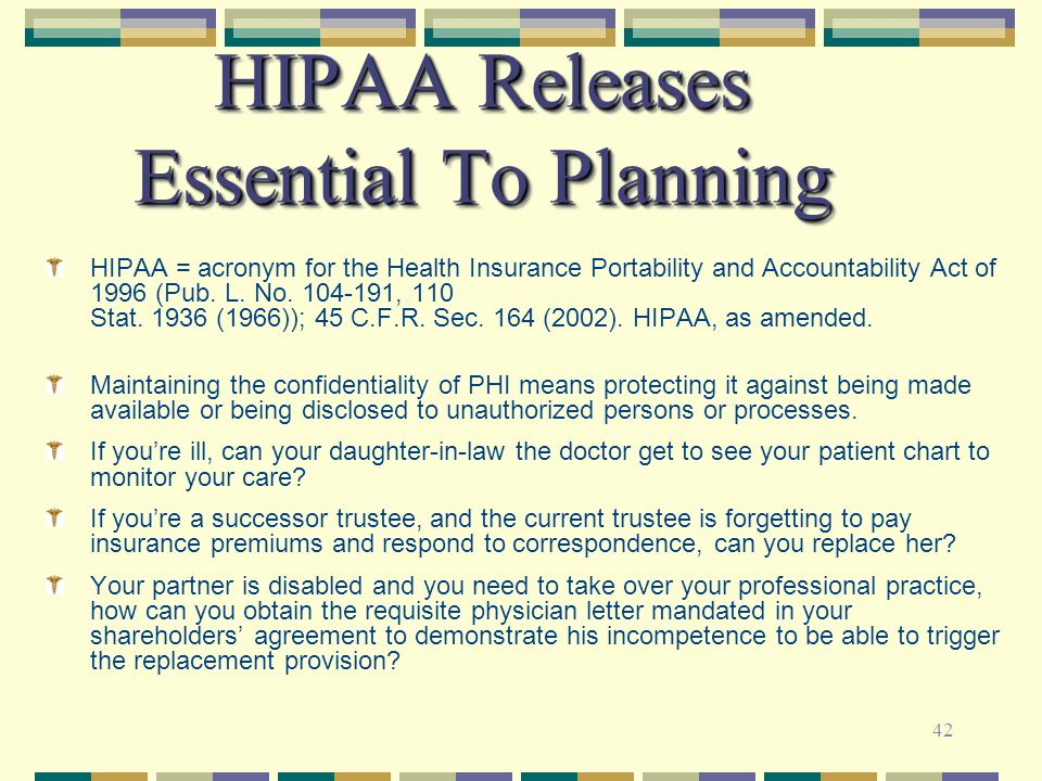 42 HIPAA Releases Essential To Planning HIPAA = acronym for the Health Insurance Portability and Accountability Act of 1996 (Pub. L. No. 104-191, 110