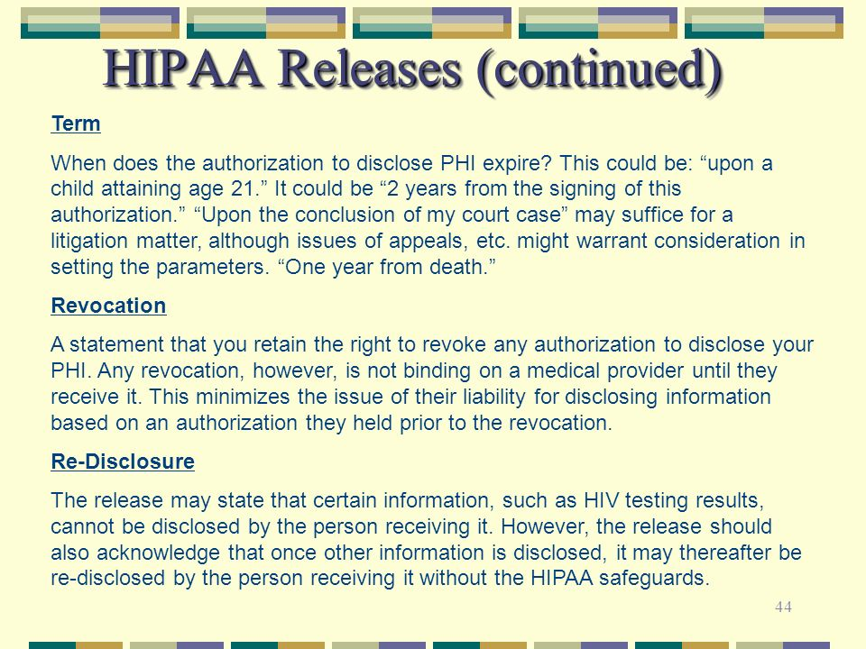 44 HIPAA Releases (continued) Term When does the authorization to disclose PHI expire? This could be: upon a child attaining age 21. It could be 2 yea