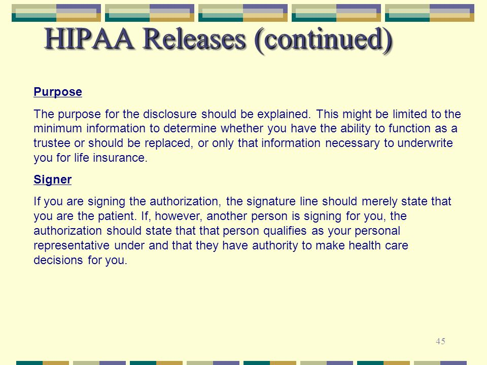 45 HIPAA Releases (continued) Purpose The purpose for the disclosure should be explained. This might be limited to the minimum information to determin