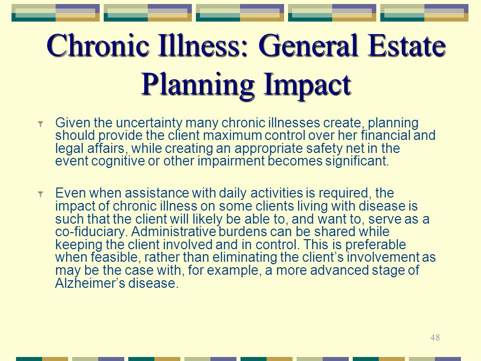 48 Chronic Illness: General Estate Planning Impact Given the uncertainty many chronic illnesses create, planning should provide the client maximum con