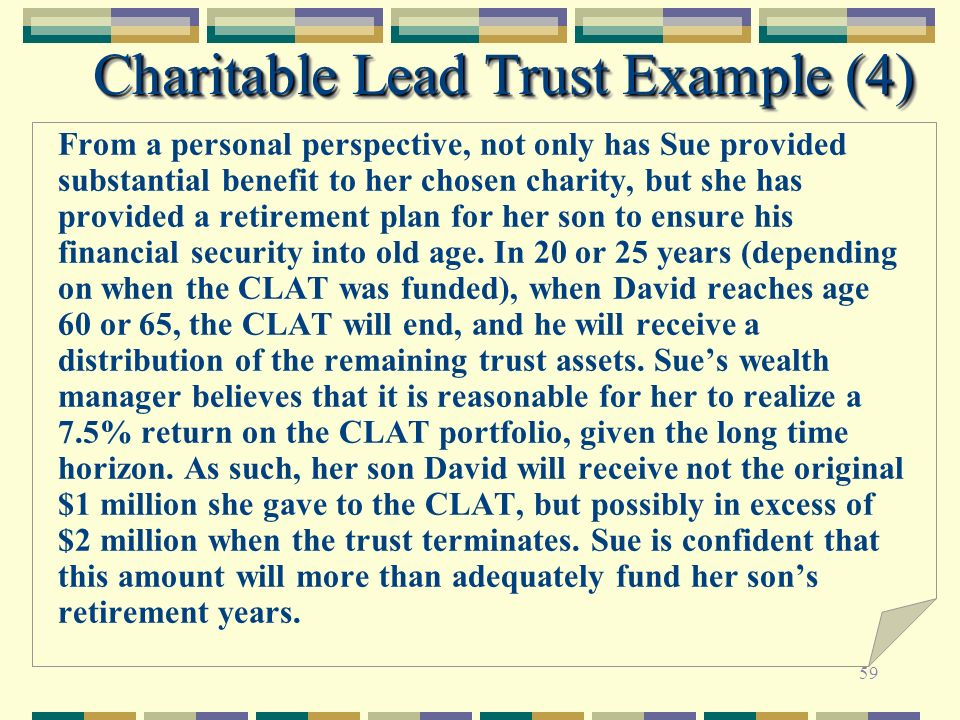 59 Charitable Lead Trust Example (4) From a personal perspective, not only has Sue provided substantial benefit to her chosen charity, but she has pro