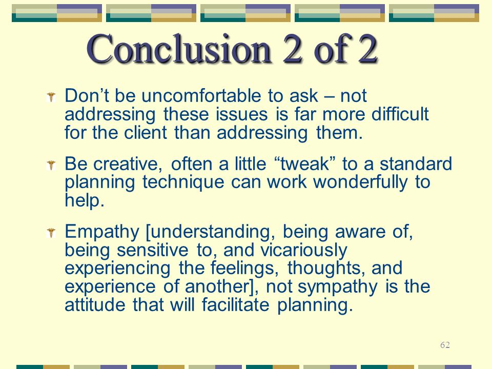 62 Conclusion 2 of 2 Dont be uncomfortable to ask – not addressing these issues is far more difficult for the client than addressing them. Be creative