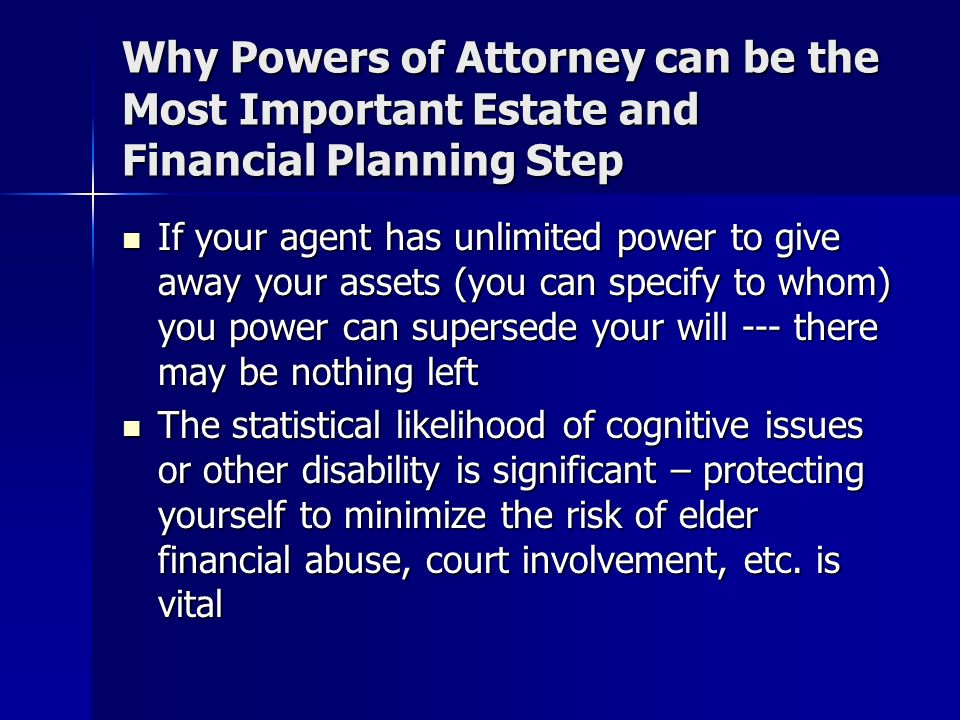 Why Powers of Attorney can be the Most Important Estate and Financial Planning Step If your agent has unlimited power to give away your assets (you can specify to whom) you power can supersede your will --- there may be nothing left If your agent has unlimited power to give away your assets (you can specify to whom) you power can supersede your will --- there may be nothing left The statistical likelihood of cognitive issues or other disability is significant – protecting yourself to minimize the risk of elder financial abuse, court involvement, etc.