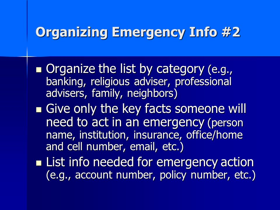 Organizing Emergency Info #2 Organize the list by category (e.g., banking, religious adviser, professional advisers, family, neighbors) Organize the list by category (e.g., banking, religious adviser, professional advisers, family, neighbors) Give only the key facts someone will need to act in an emergency (person name, institution, insurance, office/home and cell number,  , etc.) Give only the key facts someone will need to act in an emergency (person name, institution, insurance, office/home and cell number,  , etc.) List info needed for emergency action (e.g., account number, policy number, etc.) List info needed for emergency action (e.g., account number, policy number, etc.)