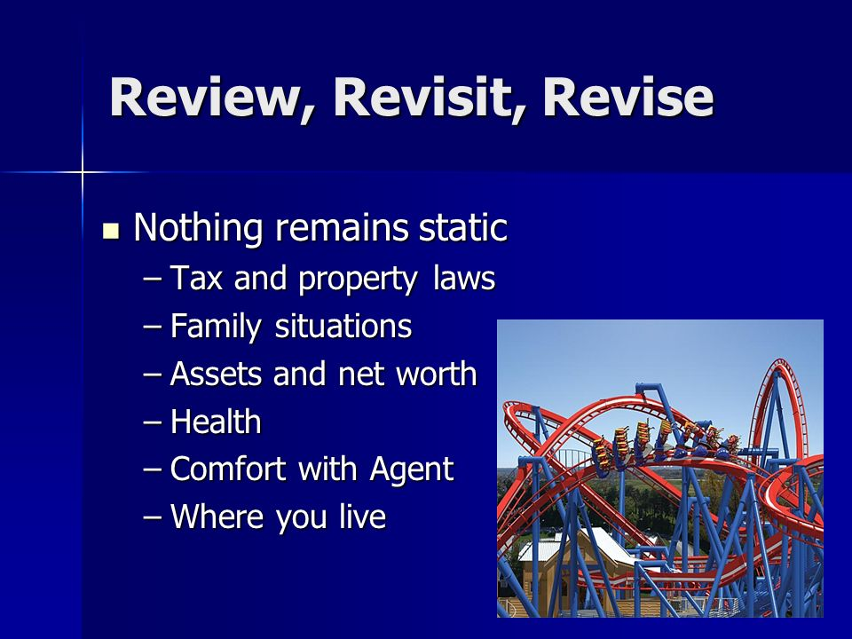 Review, Revisit, Revise Nothing remains static Nothing remains static –Tax and property laws –Family situations –Assets and net worth –Health –Comfort with Agent –Where you live