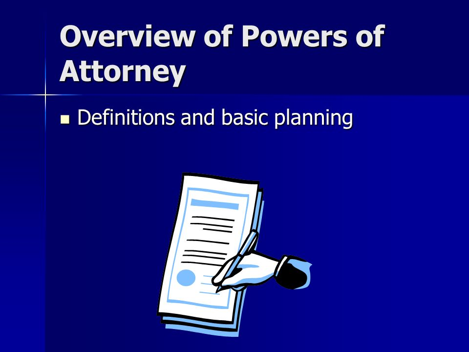 Overview of Powers of Attorney Definitions and basic planning Definitions and basic planning