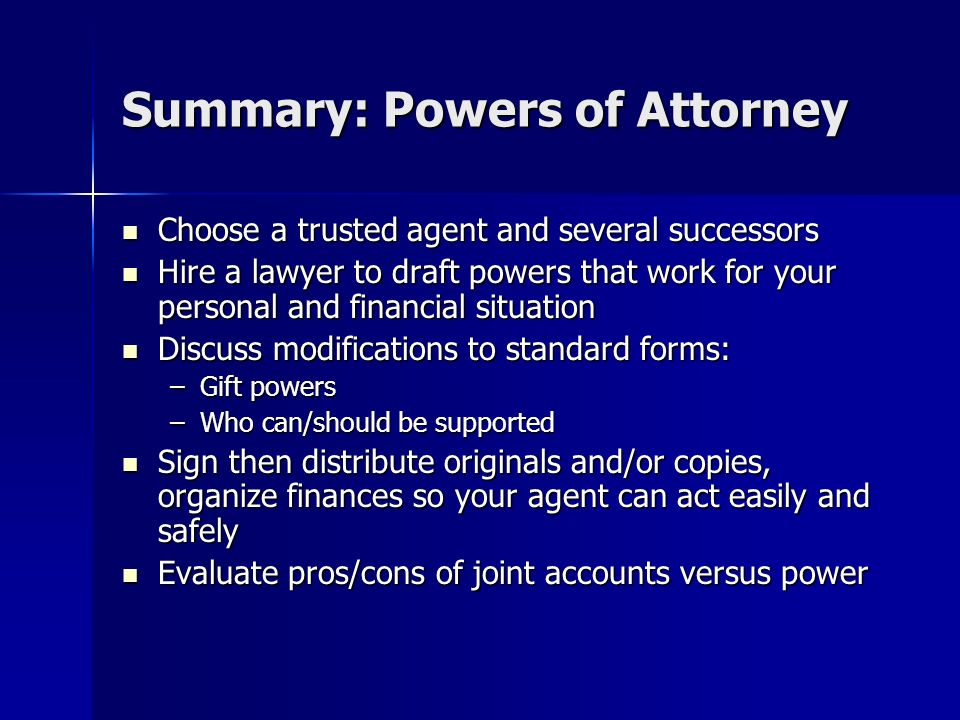 Summary: Powers of Attorney Choose a trusted agent and several successors Choose a trusted agent and several successors Hire a lawyer to draft powers that work for your personal and financial situation Hire a lawyer to draft powers that work for your personal and financial situation Discuss modifications to standard forms: Discuss modifications to standard forms: –Gift powers –Who can/should be supported Sign then distribute originals and/or copies, organize finances so your agent can act easily and safely Sign then distribute originals and/or copies, organize finances so your agent can act easily and safely Evaluate pros/cons of joint accounts versus power Evaluate pros/cons of joint accounts versus power