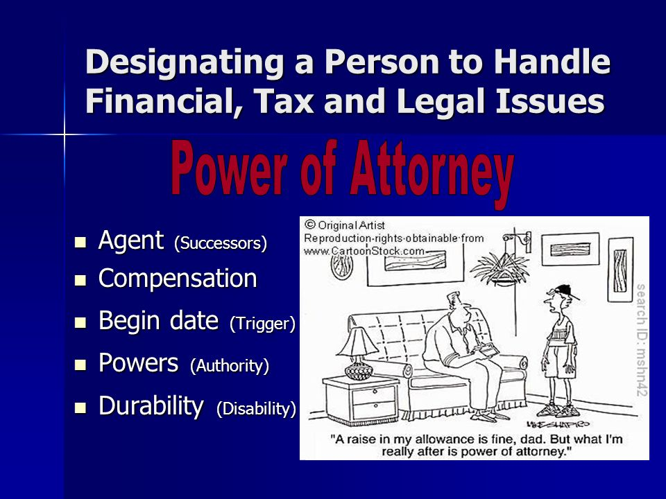 Designating a Person to Handle Financial, Tax and Legal Issues Agent (Successors) Agent (Successors) Compensation Compensation Begin date (Trigger) Begin date (Trigger) Powers (Authority) Powers (Authority) Durability (Disability) Durability (Disability)