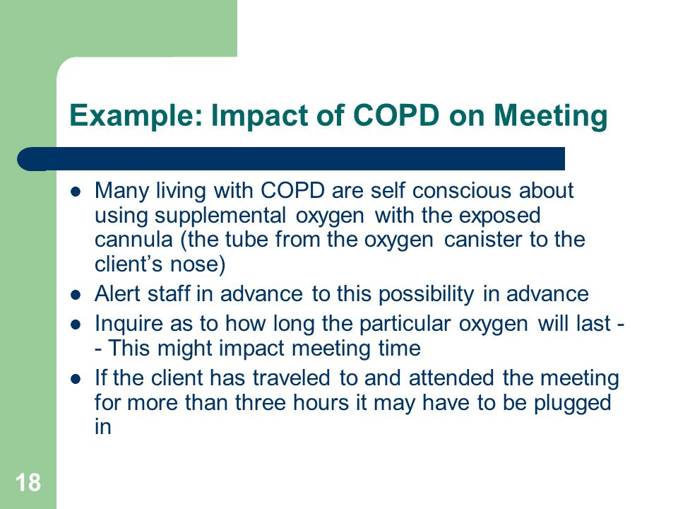 18 Example: Impact of COPD on Meeting Many living with COPD are self conscious about using supplemental oxygen with the exposed cannula (the tube from