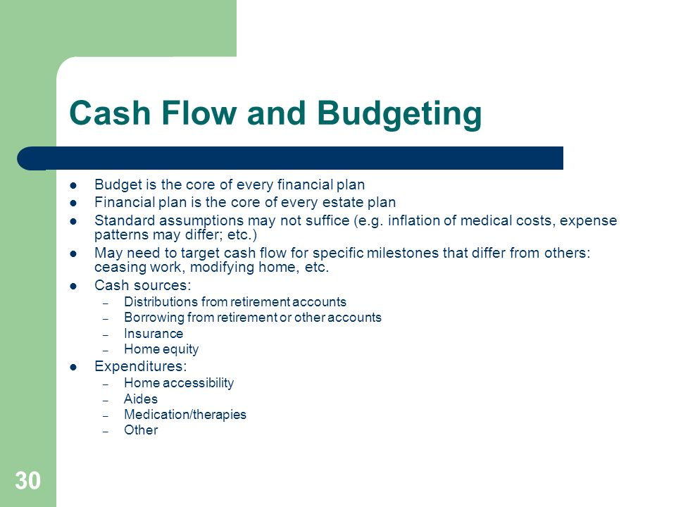 30 Cash Flow and Budgeting Budget is the core of every financial plan Financial plan is the core of every estate plan Standard assumptions may not suf
