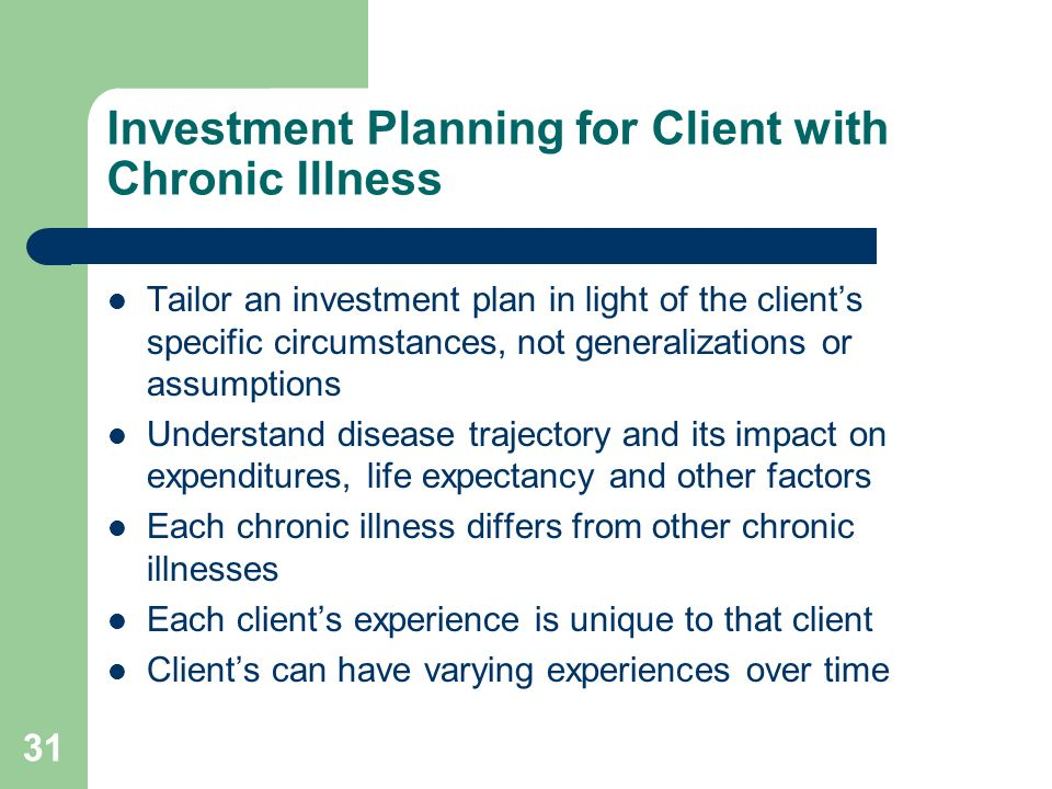 31 Investment Planning for Client with Chronic Illness Tailor an investment plan in light of the clients specific circumstances, not generalizations o