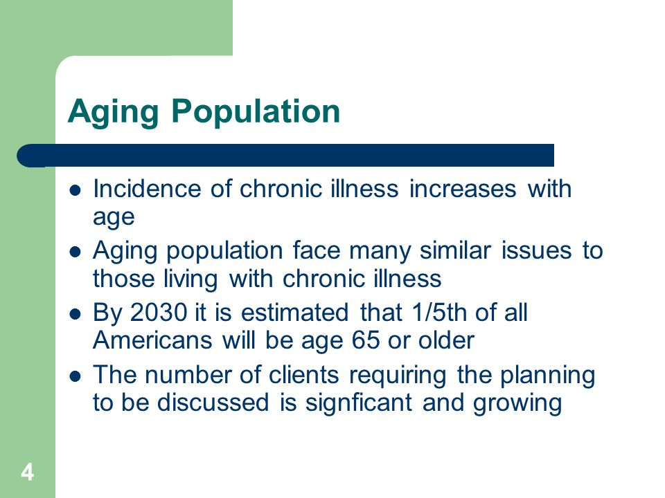 4 Aging Population Incidence of chronic illness increases with age Aging population face many similar issues to those living with chronic illness By 2