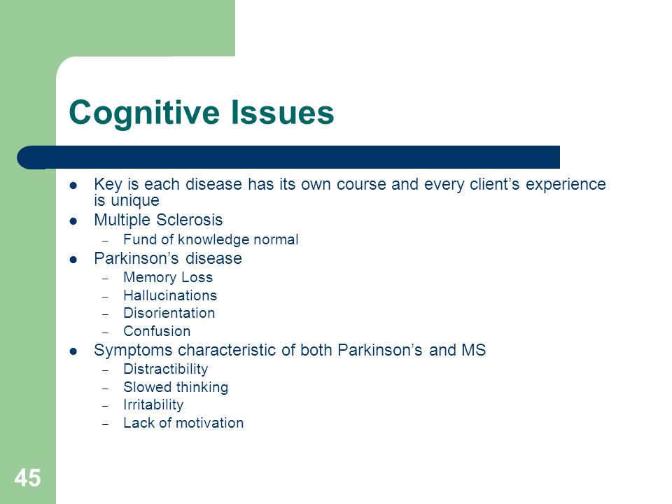 45 Cognitive Issues Key is each disease has its own course and every clients experience is unique Multiple Sclerosis – Fund of knowledge normal Parkin