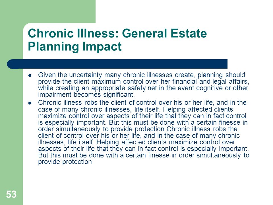 53 Chronic Illness: General Estate Planning Impact Given the uncertainty many chronic illnesses create, planning should provide the client maximum con
