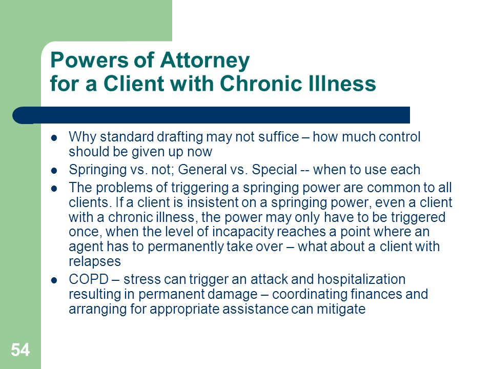 54 Powers of Attorney for a Client with Chronic Illness Why standard drafting may not suffice – how much control should be given up now Springing vs.